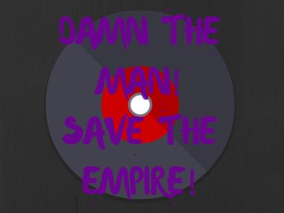 DAMN THE MAN!SAVE THE EMPIRE!